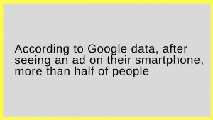According to Google data, after seeing an ad on their smartphone, more than half of people: