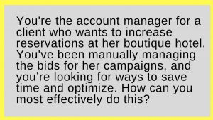 You're the account manager for a client who wants to increase reservations at her boutique hotel. You've been manually managing the bids for her campaigns, and you're looking for ways to save time and optimize. How can you most effectively do this?